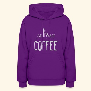 All I want is Coffee! - Women's Hoodie