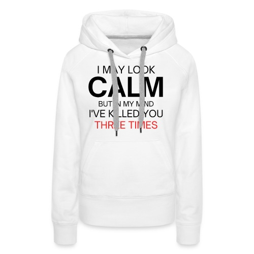 I May Look Calm But In My Mind I've Killed You - Women's Premium Hoodie