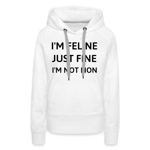 I'm feline just fine - Women's Premium Hoodie