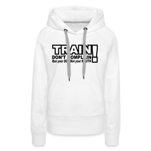 Train, Don't Complain - Dog - Women's Premium Hoodie