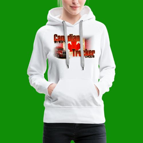 Canadian By Birth Trucker By Choice - Women's Premium Hoodie