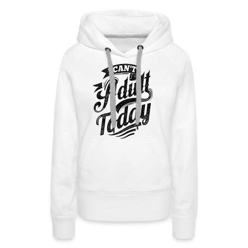 I Can't Adult Today white button - Women's Premium Hoodie