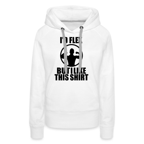 I'd Flex but i like this shirt - Women's Premium Hoodie