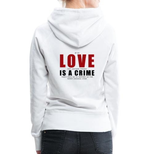 If LOVE is a CRIME - I'm a criminal - Women's Premium Hoodie
