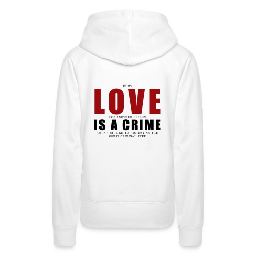 If LOVE is a CRIME - I'm a criminal - Women's Premium Hoodie