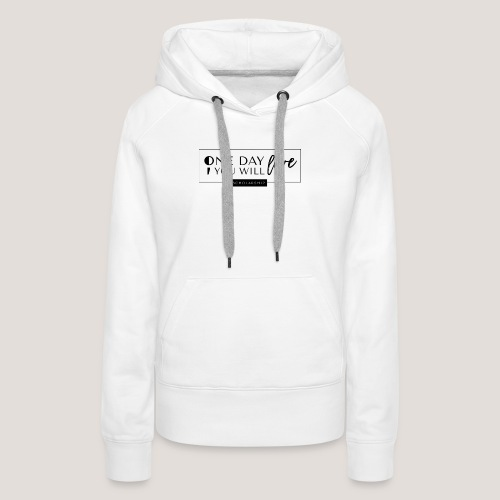 ; One Day You Will Live - Women's Premium Hoodie