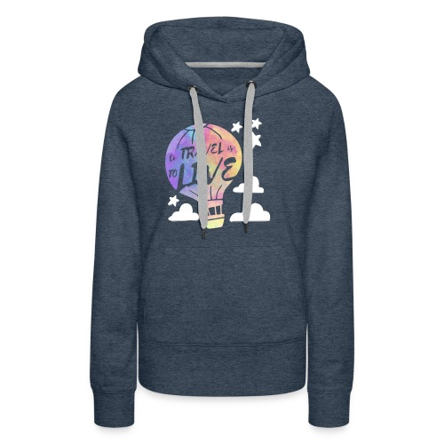 To Travel Is To Live - Women's Premium Hoodie