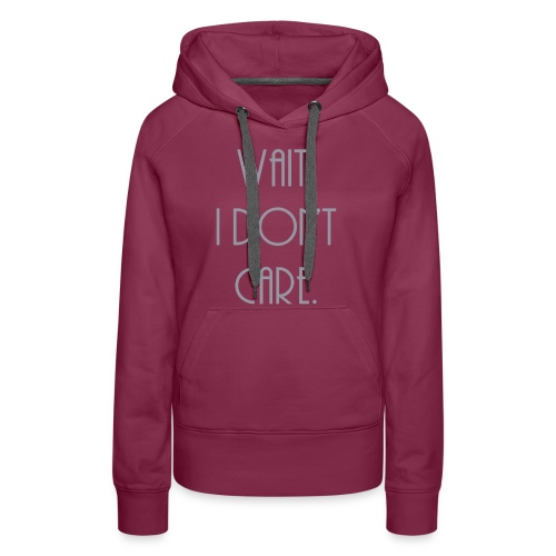 Wait, I don't care. - Women's Premium Hoodie