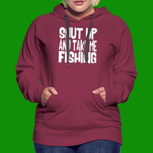 Shut Up & Take Me Fishing - Women's Premium Hoodie