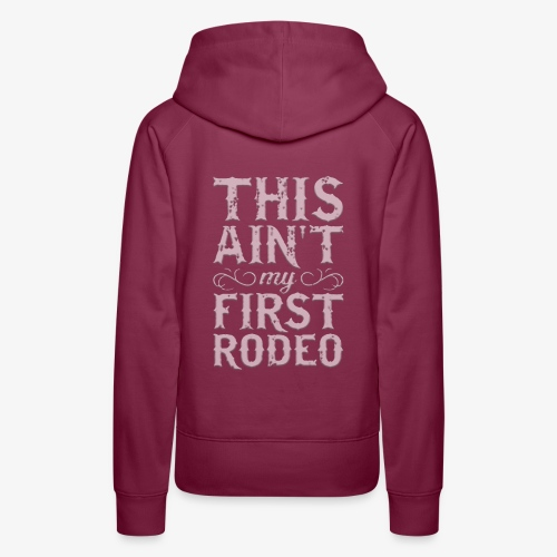 This Ain't My First Rodeo Tshirt. - Women's Premium Hoodie