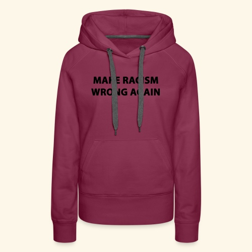 MAKE RACISM WRONG AGAIN - Women's Premium Hoodie