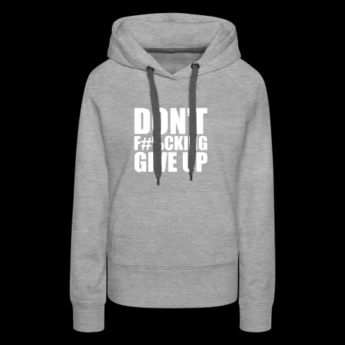 DONT FU#%ING GIVE UP - Women's Premium Hoodie