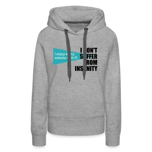 I Don't Suffer From Insanity, I enjoy every minute - Women's Premium Hoodie