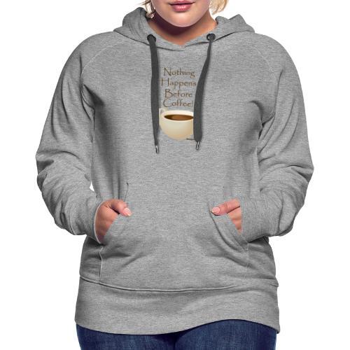Nothing Happens Before Coffee! - Women's Premium Hoodie
