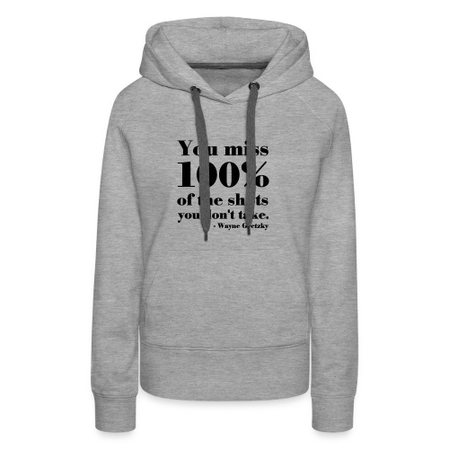 You Miss 100% Of The Shots You Don't Take - Women's Premium Hoodie