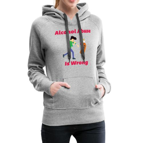 Alcohol Abuse Is Wrong - Women's Premium Hoodie