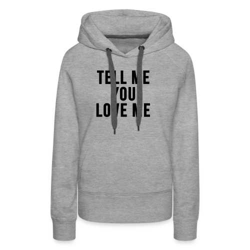Tell me you love me - Women's Premium Hoodie