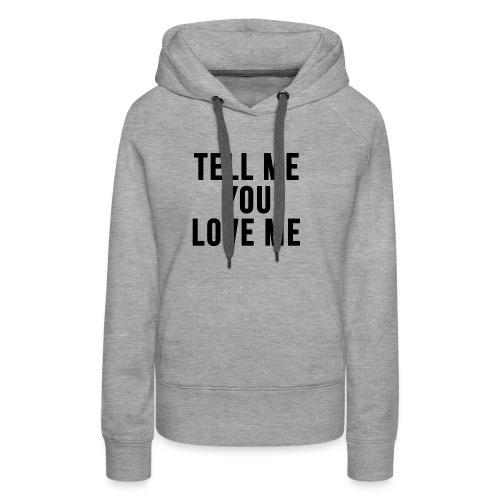 Tell me you love me - Women's Premium Hoodie