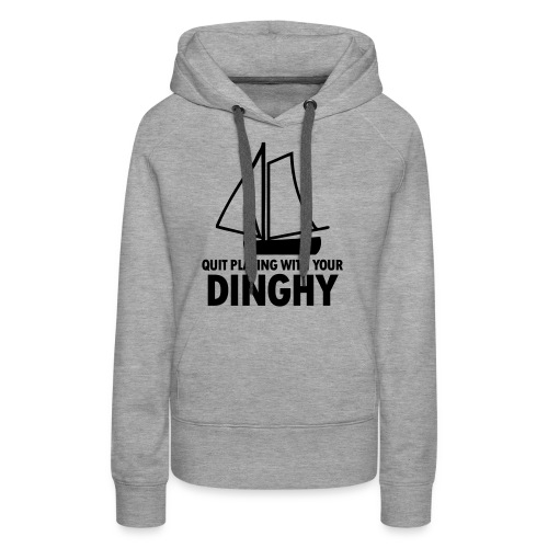 Quit Playing With Your Dinghy - Women's Premium Hoodie