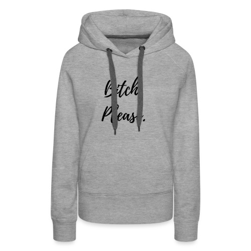 Bitch Please - Women's Premium Hoodie