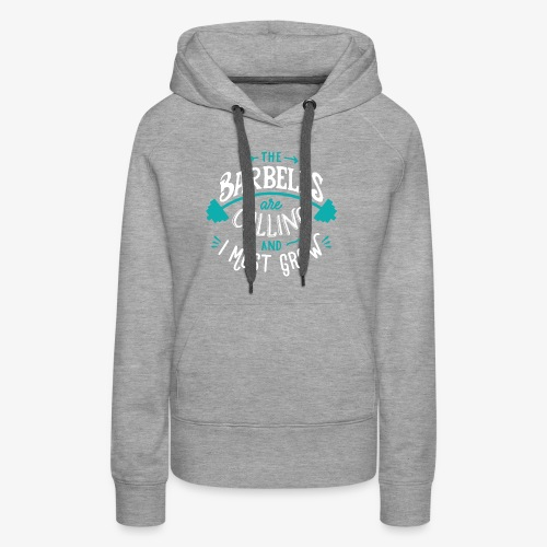 The Barbells Are Calling And I Must Grow - Women's Premium Hoodie