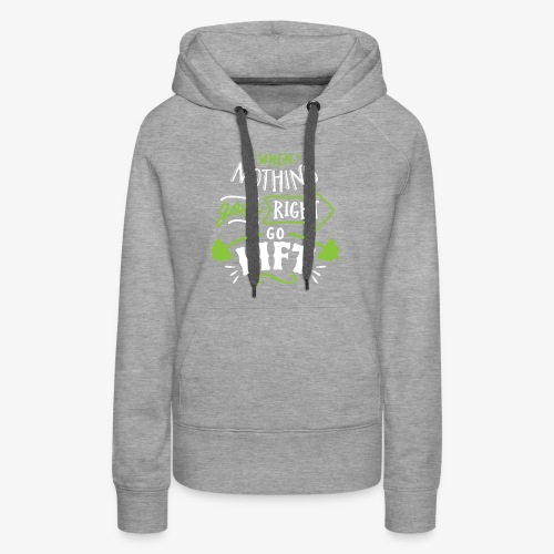 When Nothing Goes Right Go Lift - Women's Premium Hoodie