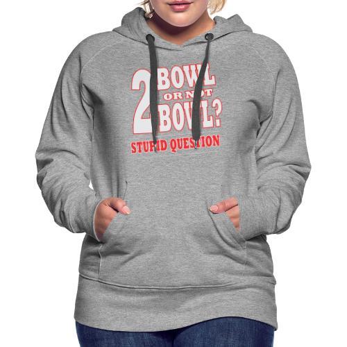 Bowling Tshirt Gift Bowl Or Not - Women's Premium Hoodie