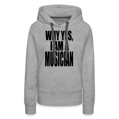 WHY YES I AM A MUSICIAN - Women's Premium Hoodie