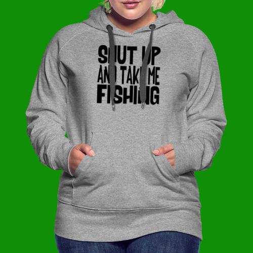 Shut Up & Take Me Fishing - Women's Premium Hoodie