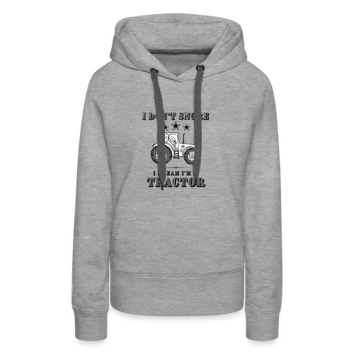 I don't Snore, I Dream I'm a Tractor - Women's Premium Hoodie