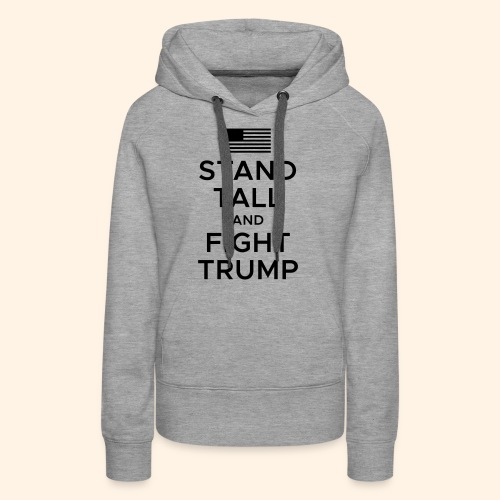 Stand Tall and Fight Trump - Women's Premium Hoodie