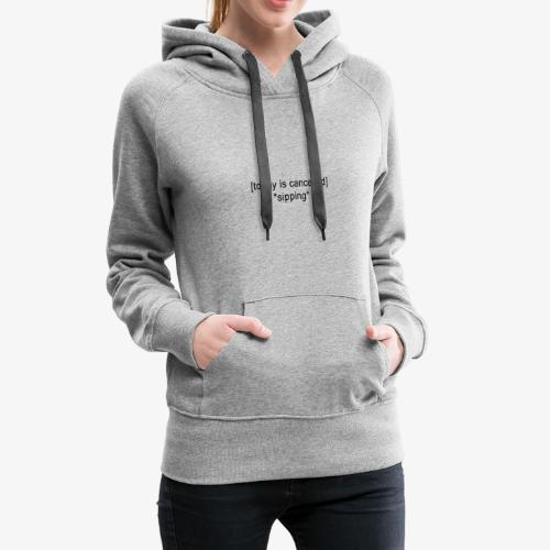 Today Is Cancelled *Sipping* Black Logo - Women's Premium Hoodie