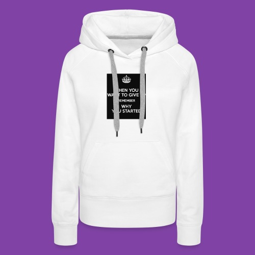 when-you-want-to-give-up-remember-why-you-started- - Women's Premium Hoodie