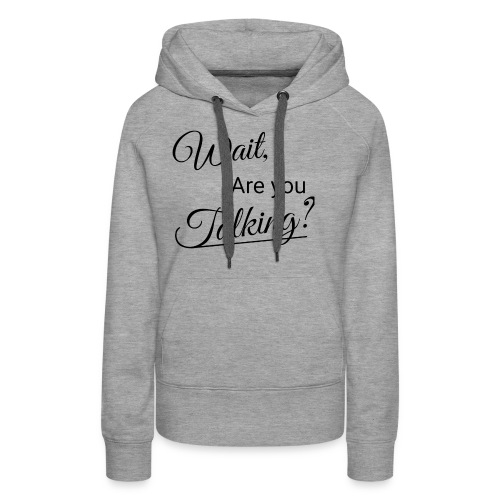 Wait, Are you Talking? - Women's Premium Hoodie