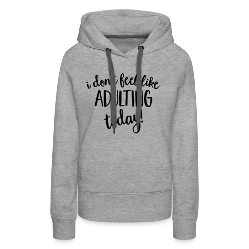 I don't feel like ADULTING today! - Women's Premium Hoodie