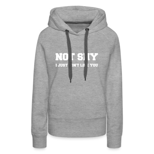 NOT SHY. I Just Don't Like You. - Women's Premium Hoodie