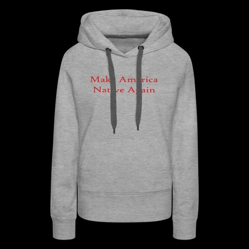 Make America Native Again - Women's Premium Hoodie