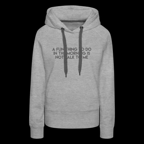 A Fun Thing To Do In The Morning Is Not Talk To Me - Women's Premium Hoodie