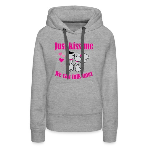Just Kiss Me. We Can Talk Later! - Women's Premium Hoodie