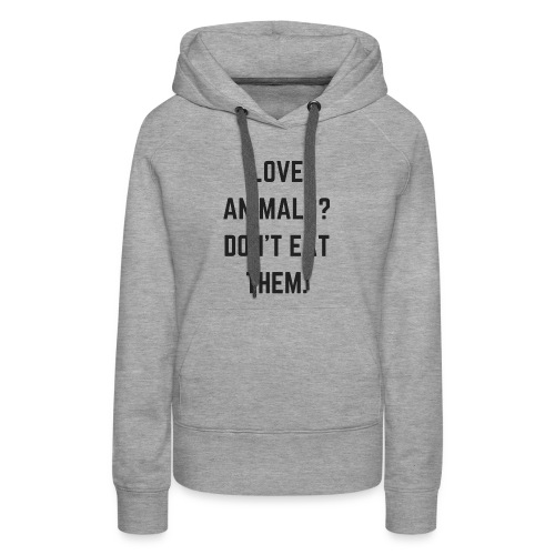 LOVE ANIMALS? DON'T EAT THEM. - Women's Premium Hoodie