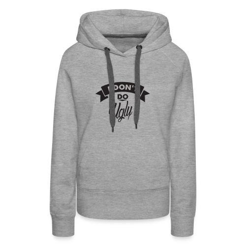 I Don't Do Ugly - Women's Premium Hoodie