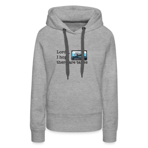 Lordy I hope there are tapes TShirt - Women's Premium Hoodie