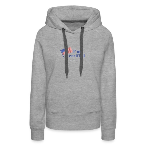I'm Terrified by Trump - Women's Premium Hoodie