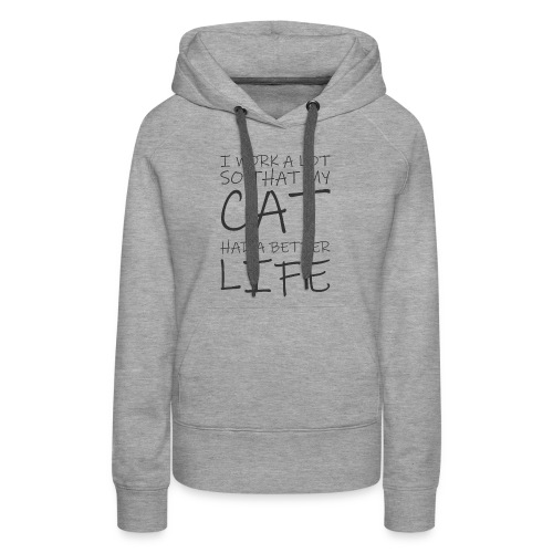 I work a lot so that my cat had a better life333 0 - Women's Premium Hoodie