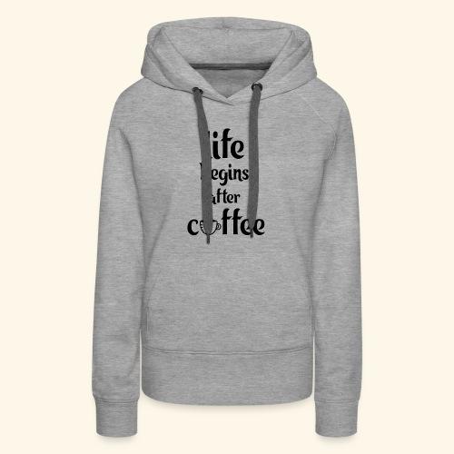 life begins after coffee - Women's Premium Hoodie