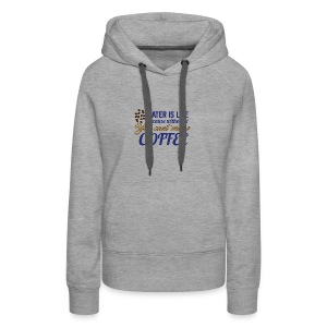Water is Life becasue without it ... coffee - Women's Premium Hoodie