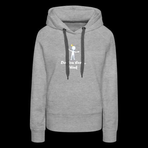 Do you even think? - Women's Premium Hoodie