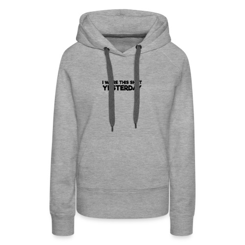 Funny Parodox: I Wore This Shirt Yesterday - Women's Premium Hoodie