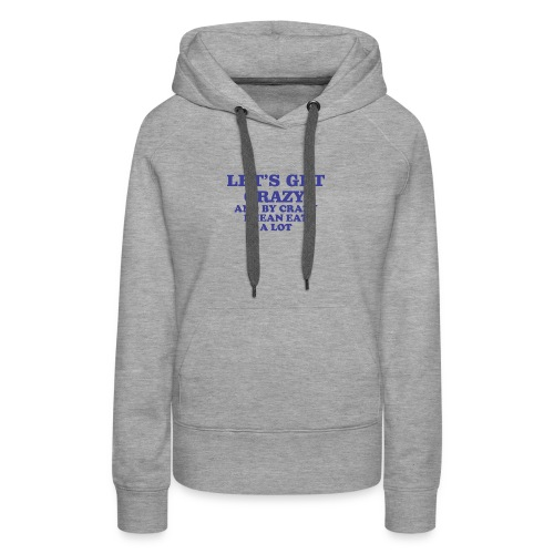 Let s Get Crazy And By Crazy I Mean Eat A Lot 8 - Women's Premium Hoodie