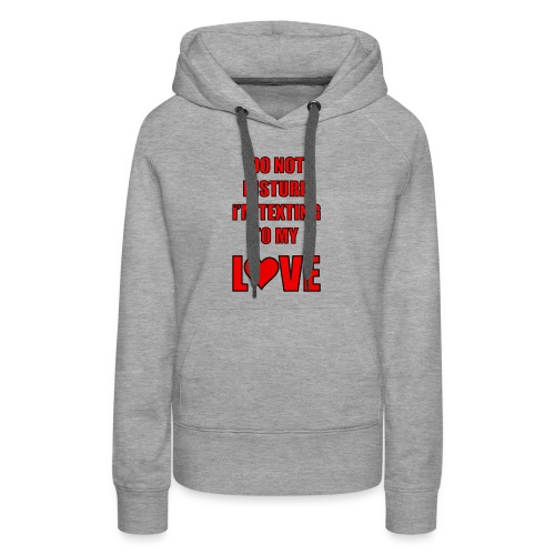 Do not Disturb im texting to my love - Women's Premium Hoodie